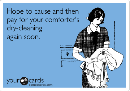 Hope to cause and then  pay for your comforter's dry-cleaning again soon.