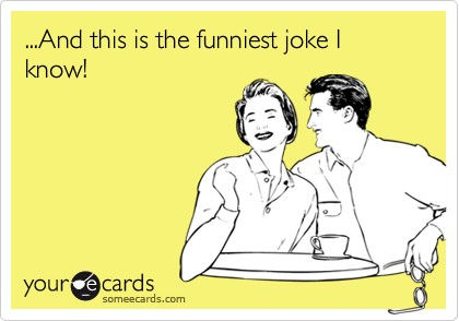 ...And this is the funniest joke I know!