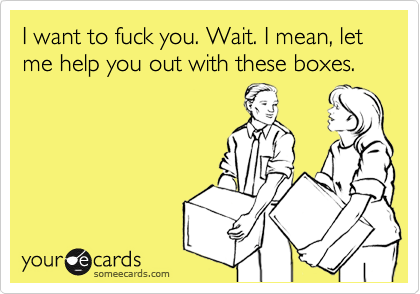 I want to fuck you. Wait. I mean, let me help you out with these boxes.