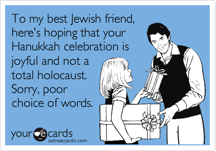 To my best Jewish friend, here's hoping that your Hanukkah celebration is joyful and not a total holocaust.  Sorry, poor choice of words.