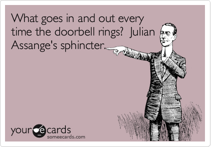 What goes in and out every time the doorbell rings?  Julian Assange's sphincter.