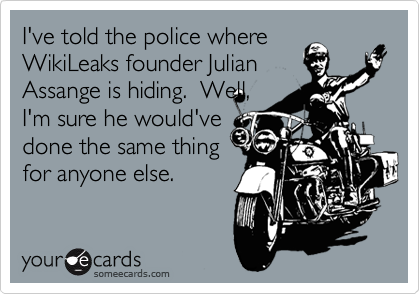 I've told the police where WikiLeaks founder Julian Assange is hiding.  Well, I'm sure he would've done the same thing for anyone else.