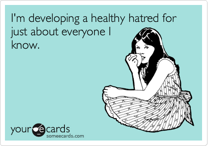 I'm developing a healthy hatred for just about everyone I know.