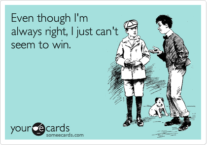 Even though I'm always right, I just can't seem to win.