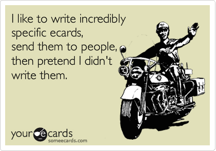 I like to write incredibly specific ecards, send them to people, then pretend I didn't write them.