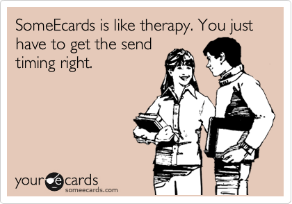 SomeEcards is like therapy. You just have to get the send timing right.
