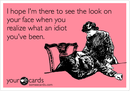 I hope I'm there to see the look on your face when you realize what an idiot you've been.