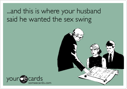 ...and this is where your husband said he wanted the sex swing