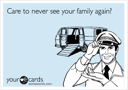 Care to never see your family again?