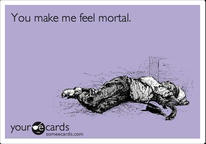 You make me feel mortal.