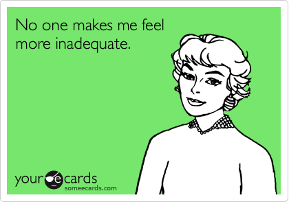 No one makes me feel more inadequate.