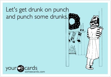 Let's get drunk on punch and punch some drunks.
