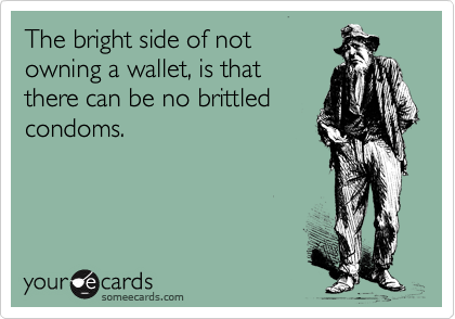 The bright side of not owning a wallet, is that there can be no brittled condoms.
