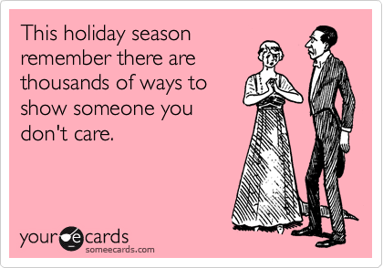 This holiday season  remember there are  thousands of ways to show someone you don't care.