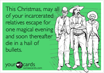 This Christmas, may all of your incarcerated relatives escape for one magical evening and soon thereafter   die in a hail of bullets.