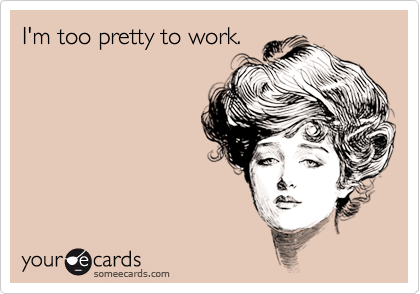 I'm too pretty to work.