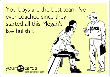 You boys are the best team I've ever coached since they  started all this Megan's law bullshit.