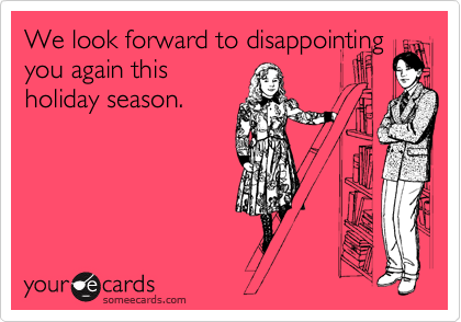 We look forward to disappointing you again this holiday season.