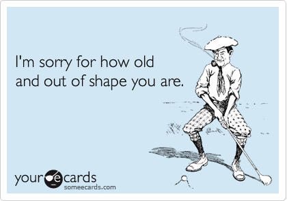 I'm sorry for how old and out of shape you are.