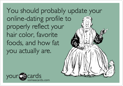 You should probably update your online-dating profile to properly reflect your hair color, favorite foods, and how fat you actually are.