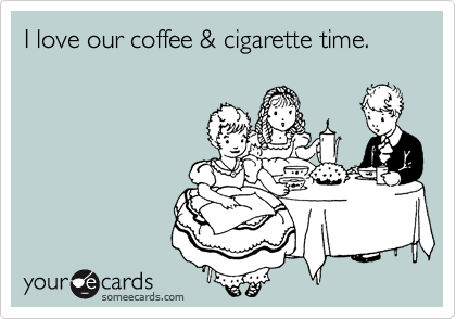 I love our coffee & cigarette time.