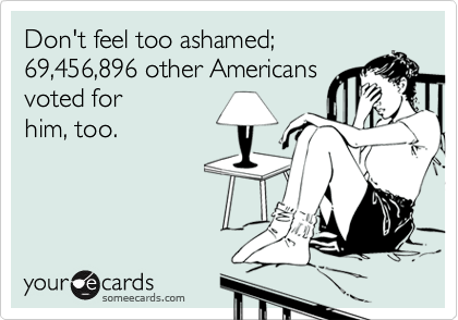 Don't feel too ashamed; 69,456,896 other Americans voted for him, too.