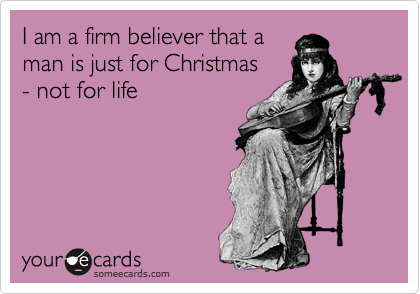I am a firm believer that a man is just for Christmas  - not for life