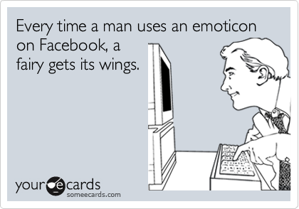 Every time a man uses an emoticon on Facebook, a  fairy gets its wings.
