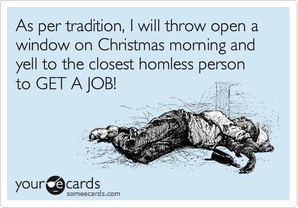 As per tradition, I will throw open a window on Christmas morning and yell to the closest homless person to GET A JOB!