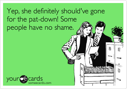 Yep, she definitely should've gone for the pat-down! Some people have no shame.