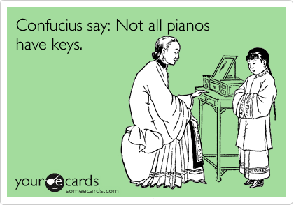 Confucius say: Not all pianos  have keys.