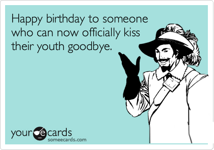 Happy birthday to someone who can now officially kiss their youth goodbye.