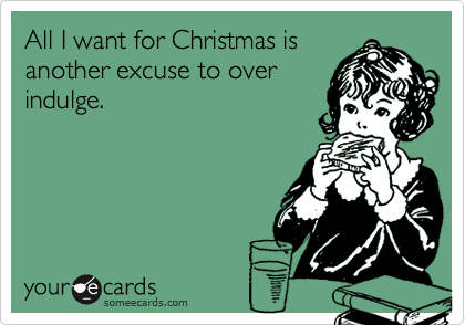 All I want for Christmas is another excuse to over indulge.