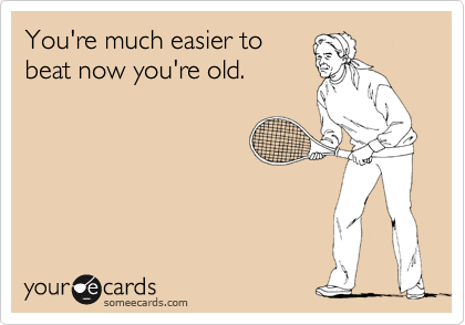 You're much easier to beat now you're old.