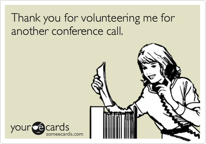 Thank you for volunteering me for another conference call.