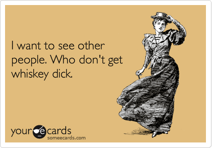 I want to see other people. Who don't get whiskey dick.