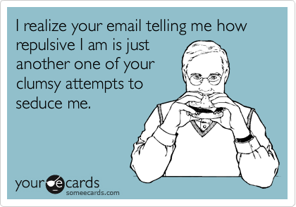I realize your email telling me how repulsive I am is just another one of your clumsy attempts to seduce me.