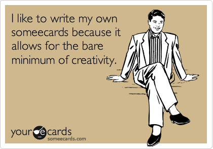 I like to write my own someecards because it allows for the bare minimum of creativity.