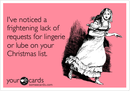 I've noticed a  frightening lack of  requests for lingerie or lube on your Christmas list.