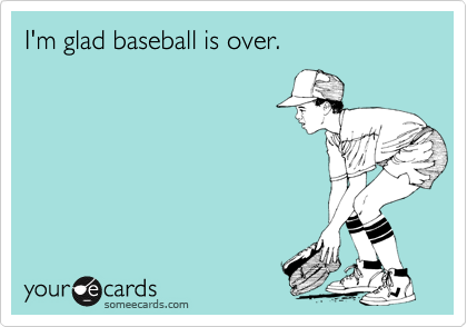 I'm glad baseball is over.