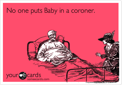 No one puts Baby in a coroner.