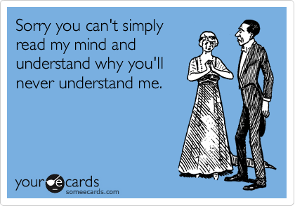 Sorry you can't simply read my mind and understand why you'll never understand me.