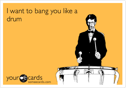 I want to bang you like a drum
