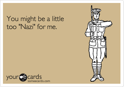 "You might be a little too ""Nazi"" for me."