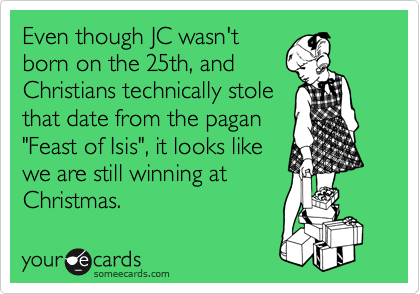 """Even though JC wasn't born on the 25th, and Christians technically stole that date from the pagan  """"Feast of Isis"""", it looks like  we are still winning at  Christmas."""