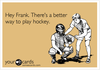 Hey Frank. There's a better way to play hockey.