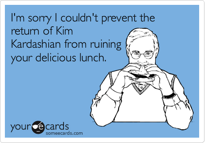 I'm sorry I couldn't prevent the return of Kim Kardashian from ruining your delicious lunch.