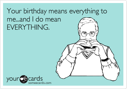 Your birthday means everything to me...and I do mean EVERYTHING.