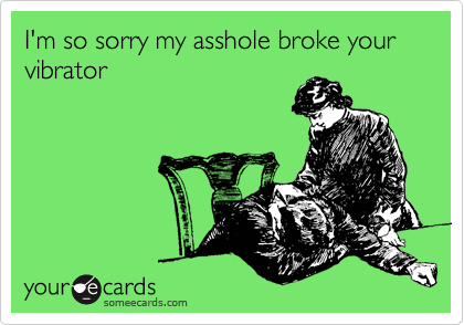I'm so sorry my asshole broke your vibrator