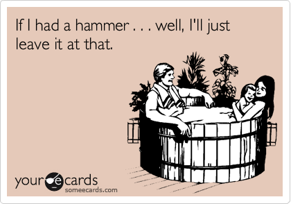 If I had a hammer . . . well, I'll just leave it at that.